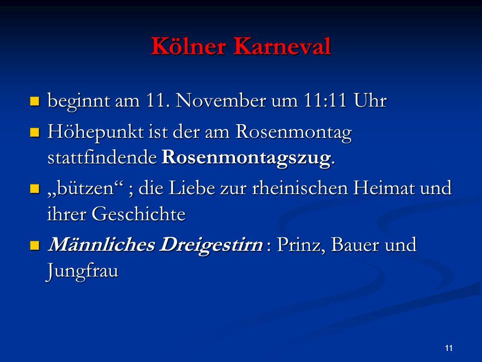 11 Kölner Karneval beginnt am 11. November um 11:11 Uhr beginnt am 11. November um 11:11 Uhr Höhepunkt ist der am Rosenmontag stattfindende Rosenmonta