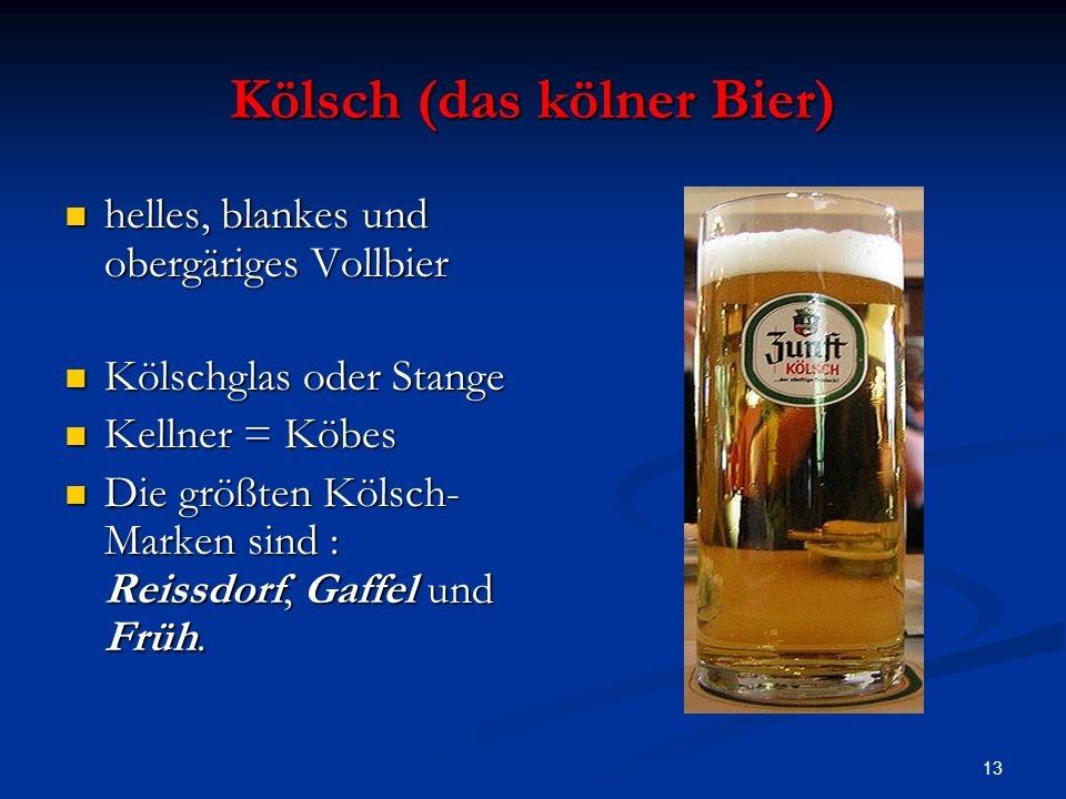 13 Kölsch (das kölner Bier) helles, blankes und obergäriges Vollbier helles, blankes und obergäriges Vollbier Kölschglas oder Stange Kölschglas oder S