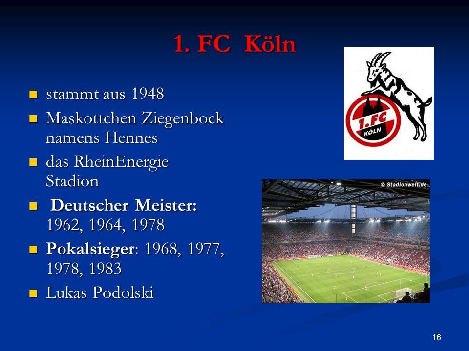 16 1. FC Köln stammt aus 1948 stammt aus 1948 Maskottchen Ziegenbock namens Hennes Maskottchen Ziegenbock namens Hennes das RheinEnergie Stadion das R
