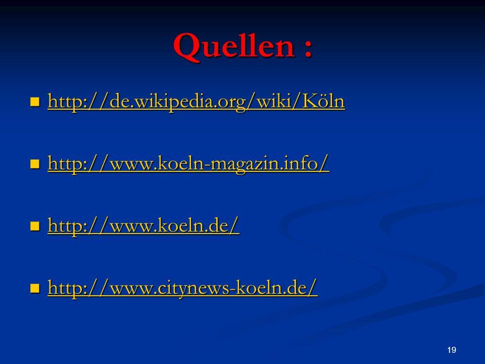 19 Quellen : http://de.wikipedia.org/wiki/Köln http://de.wikipedia.org/wiki/Köln http://de.wikipedia.org/wiki/Köln http://www.koeln-magazin.info/ http://www.koeln-magazin.info/ http://www.koeln-magazin.info/ http://www.koeln.de/ http://www.koeln.de/ http://www.koeln.de/ http://www.citynews-koeln.de/ http://www.citynews-koeln.de/ http://www.citynews-koeln.de/