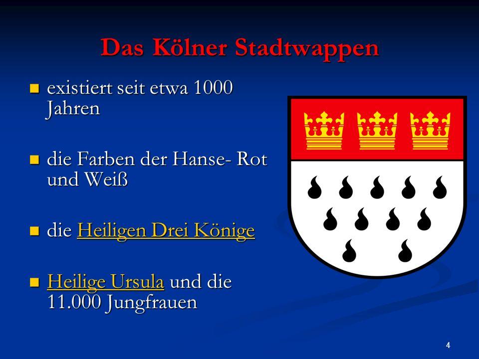 4 Das Kölner Stadtwappen existiert seit etwa 1000 Jahren existiert seit etwa 1000 Jahren die Farben der Hanse- Rot und Weiß die Farben der Hanse- Rot und Weiß die Heiligen Drei Könige die Heiligen Drei KönigeHeiligen Drei KönigeHeiligen Drei Könige Heilige Ursula und die 11.000 Jungfrauen Heilige Ursula und die 11.000 Jungfrauen Heilige Ursula Heilige Ursula