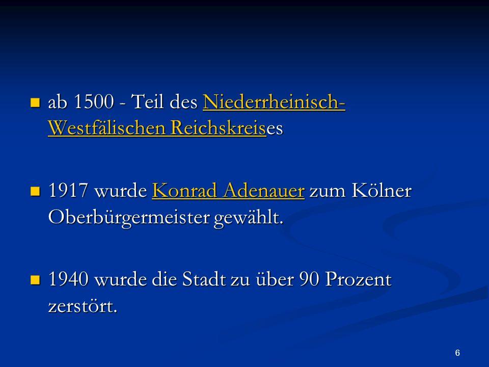 6 ab 1500 - Teil des Niederrheinisch- Westfälischen Reichskreises ab 1500 - Teil des Niederrheinisch- Westfälischen ReichskreisesNiederrheinisch- Westfälischen ReichskreisNiederrheinisch- Westfälischen Reichskreis 1917 wurde Konrad Adenauer zum Kölner Oberbürgermeister gewählt.