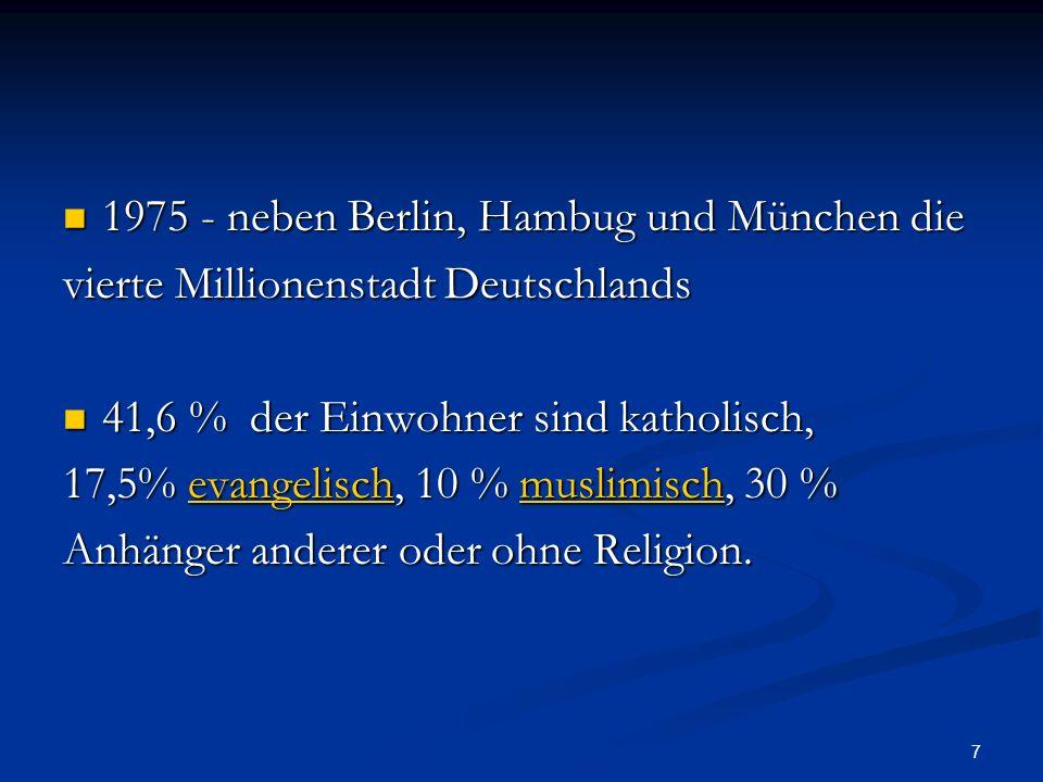 7 1975 - neben Berlin, Hambug und München die 1975 - neben Berlin, Hambug und München die vierte Millionenstadt Deutschlands 41,6 % der Einwohner sind katholisch, 41,6 % der Einwohner sind katholisch, 17,5% evangelisch, 10 % muslimisch, 30 % evangelischmuslimischevangelischmuslimisch Anhänger anderer oder ohne Religion.