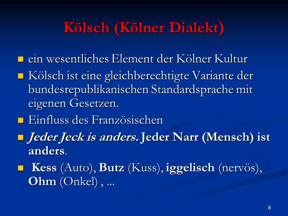 8 Kölsch (Kölner Dialekt ) ein wesentliches Element der Kölner Kultur ein wesentliches Element der Kölner Kultur Kölsch ist eine gleichberechtigte Variante der bundesrepublikanischen Standardsprache mit eigenen Gesetzen.