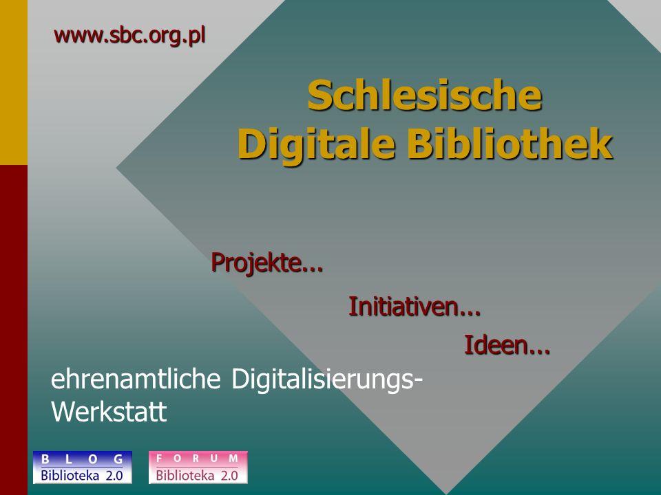 Schlesische Digitale Bibliothek ehrenamtliche Digitalisierungs- Werkstatt www.sbc.org.pl Projekte... Initiativen... Ideen...