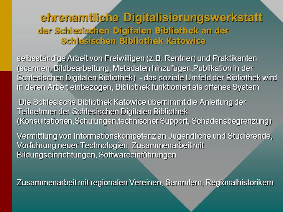 selbsständige Arbeit von Freiwilligen (z.B. Rentner) und Praktikanten (scannen, Bildbearbeitung, Metadaten hinzufügen,Publikation in der Schlesischen