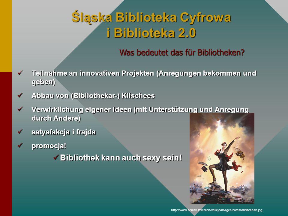 Śląska Biblioteka Cyfrowa i Biblioteka 2.0 Teilnahme an innovativen Projekten (Anregungen bekommen und geben) Teilnahme an innovativen Projekten (Anre