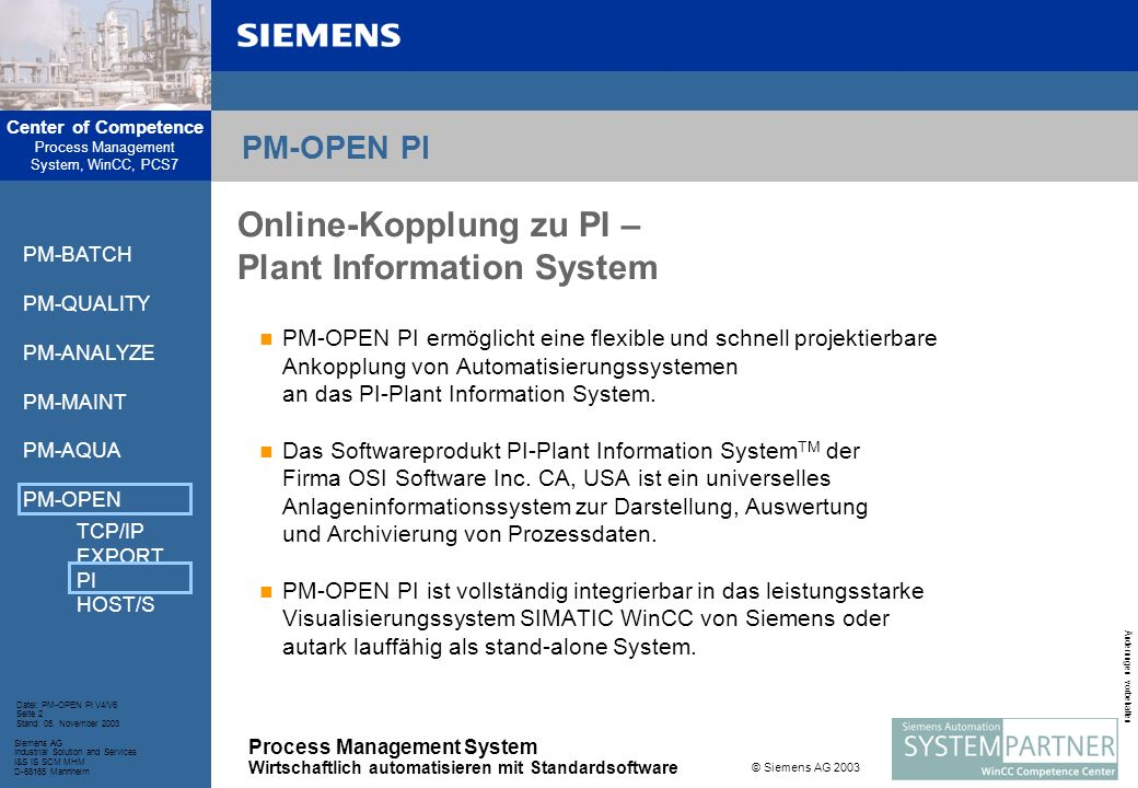 Center of Competence Process Management System, WinCC, PCS7 Process Management System Wirtschaftlich automatisieren mit Standardsoftware Siemens AG Industrial Solution and Services I&S IS SCM MHM D-68165 Mannheim Datei: PM-OPEN PI V4/V6 Seite 3 Stand: 05.