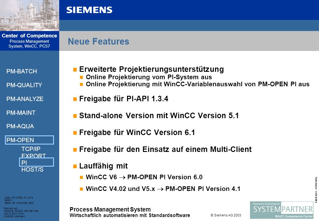 Center of Competence Process Management System, WinCC, PCS7 Process Management System Wirtschaftlich automatisieren mit Standardsoftware Siemens AG Industrial Solution and Services I&S IS SCM MHM D-68165 Mannheim Datei: PM-OPEN PI V4/V6 Seite 4 Stand: 05.
