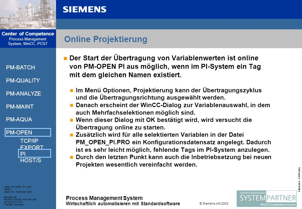 Center of Competence Process Management System, WinCC, PCS7 Process Management System Wirtschaftlich automatisieren mit Standardsoftware Siemens AG Industrial Solution and Services I&S IS SCM MHM D-68165 Mannheim Datei: PM-OPEN PI V4/V6 Seite 6 Stand: 05.