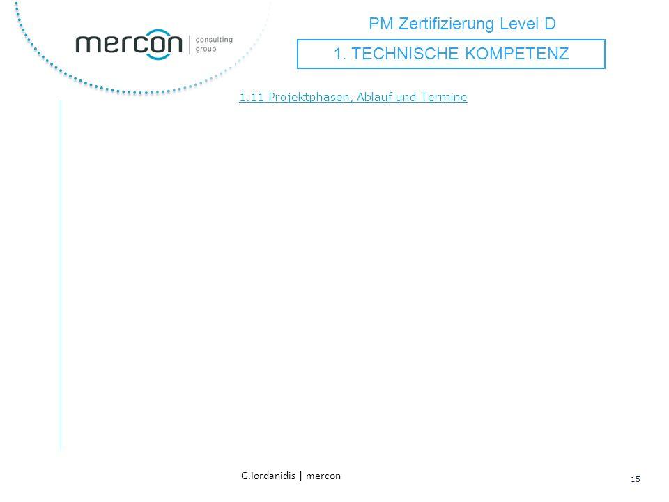 PM Zertifizierung Level D 15 G.Iordanidis | mercon 1.11 Projektphasen, Ablauf und Termine 1. TECHNISCHE KOMPETENZ
