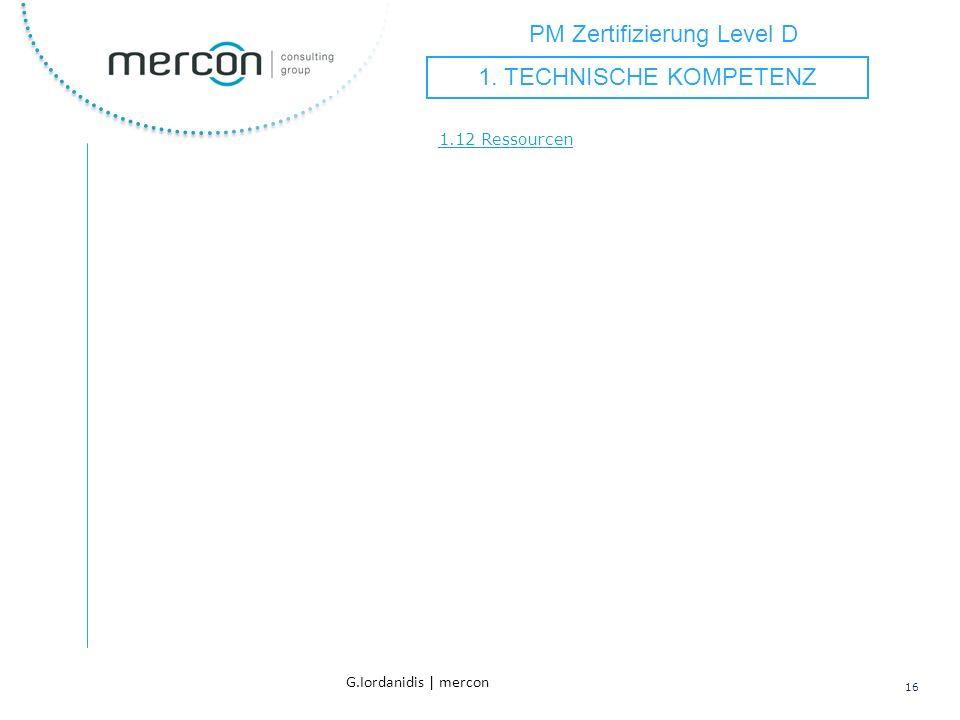 PM Zertifizierung Level D 16 G.Iordanidis | mercon 1.12 Ressourcen 1. TECHNISCHE KOMPETENZ