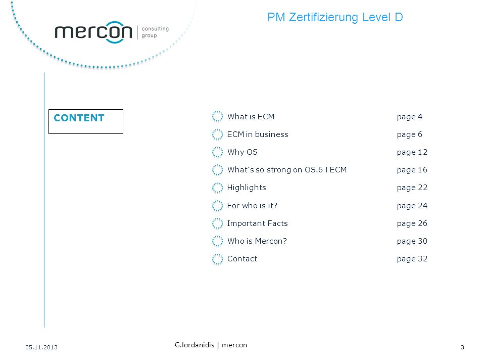 PM Zertifizierung Level D 3 G.Iordanidis | mercon CONTENT 05.11.20133 What is ECMpage 4 ECM in businesspage 6 Why OSpage 12 What´s so strong on OS.6 I ECMpage 16 Highlightspage 22 For who is it?page 24 Important Factspage 26 Who is Mercon?page 30 Contactpage 32