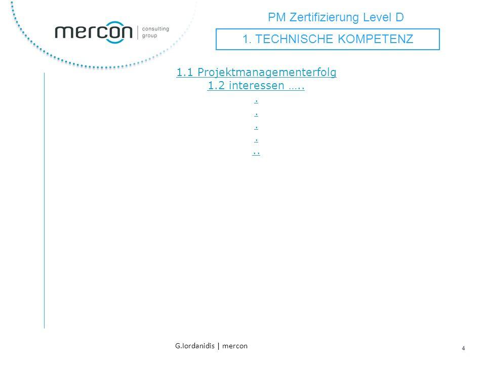 PM Zertifizierung Level D 4 G.Iordanidis | mercon 1.1 Projektmanagementerfolg 1.2 interessen …........ 1. TECHNISCHE KOMPETENZ