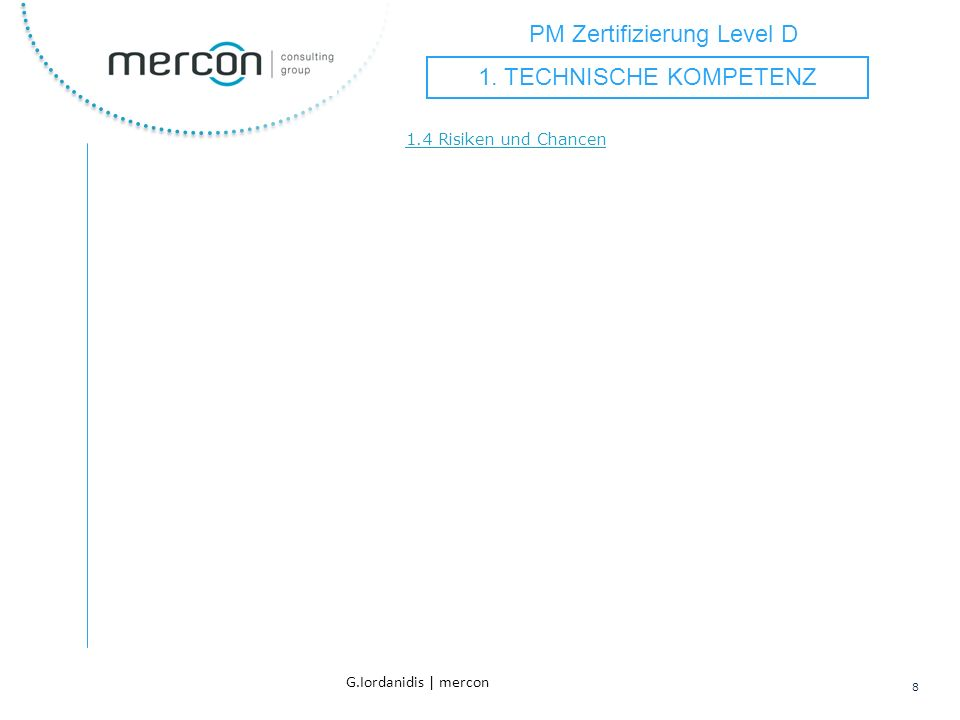 PM Zertifizierung Level D 8 G.Iordanidis | mercon 1.4 Risiken und Chancen 1. TECHNISCHE KOMPETENZ