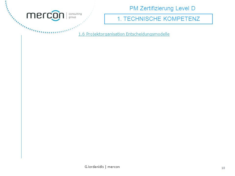 PM Zertifizierung Level D 10 G.Iordanidis | mercon 1.6 Projektorganisation Entscheidungsmodelle 1. TECHNISCHE KOMPETENZ
