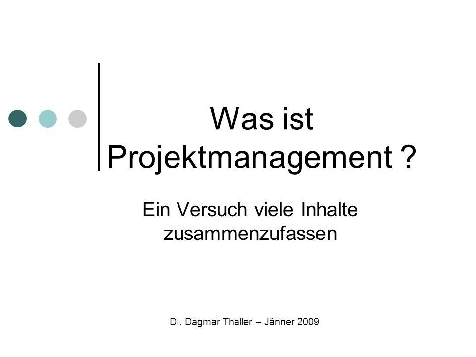 Was ist Projektmanagement ? Ein Versuch viele Inhalte zusammenzufassen DI. Dagmar Thaller – Jänner 2009