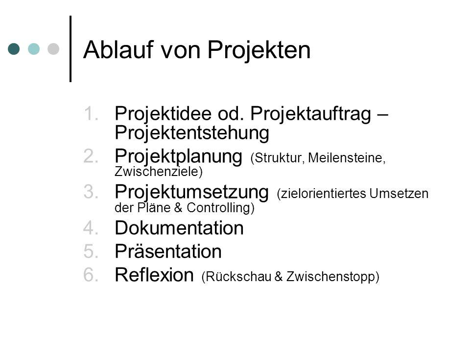 Ablauf von Projekten 1.Projektidee od. Projektauftrag – Projektentstehung 2.Projektplanung (Struktur, Meilensteine, Zwischenziele) 3.Projektumsetzung