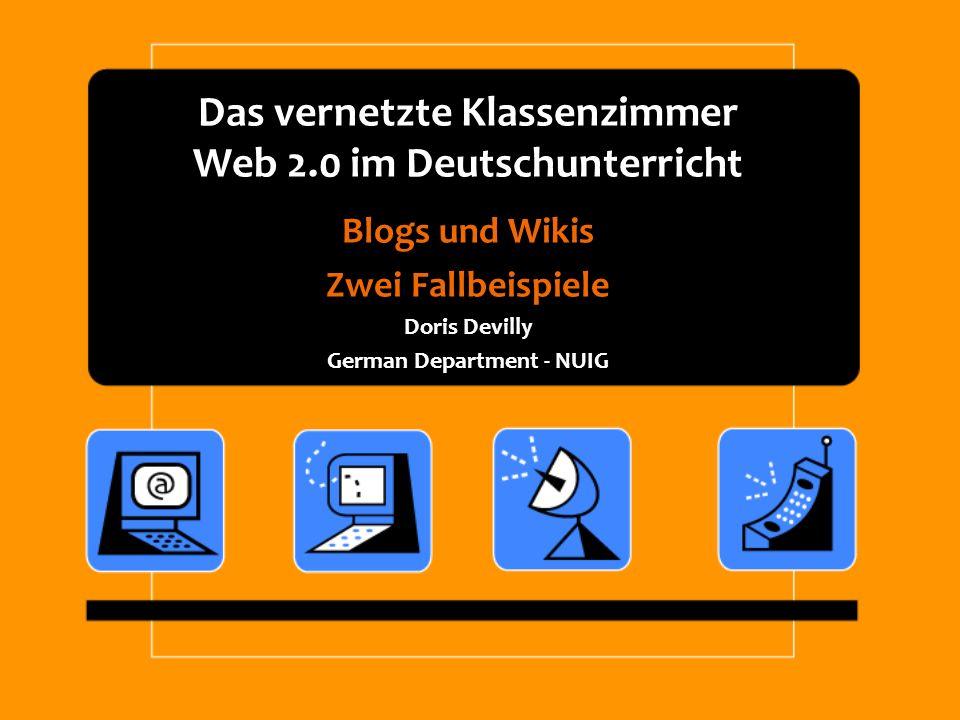 Das vernetzte Klassenzimmer Web 2.0 im Deutschunterricht Blogs und Wikis Zwei Fallbeispiele Doris Devilly German Department - NUIG