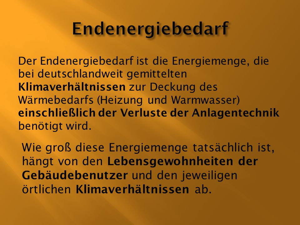 Der Endenergiebedarf ist die Energiemenge, die bei deutschlandweit gemittelten Klimaverhältnissen zur Deckung des Wärmebedarfs (Heizung und Warmwasser