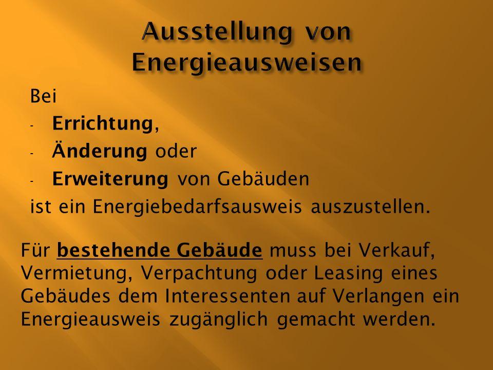 Bei - Errichtung, - Änderung oder - Erweiterung von Gebäuden ist ein Energiebedarfsausweis auszustellen. Für bestehende Gebäude muss bei Verkauf, Verm