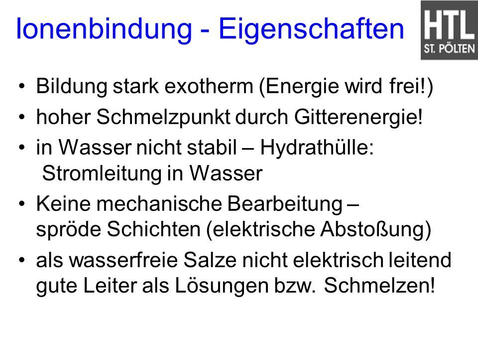 Ionenbindung - Eigenschaften Bildung stark exotherm (Energie wird frei!) hoher Schmelzpunkt durch Gitterenergie! in Wasser nicht stabil – Hydrathülle: