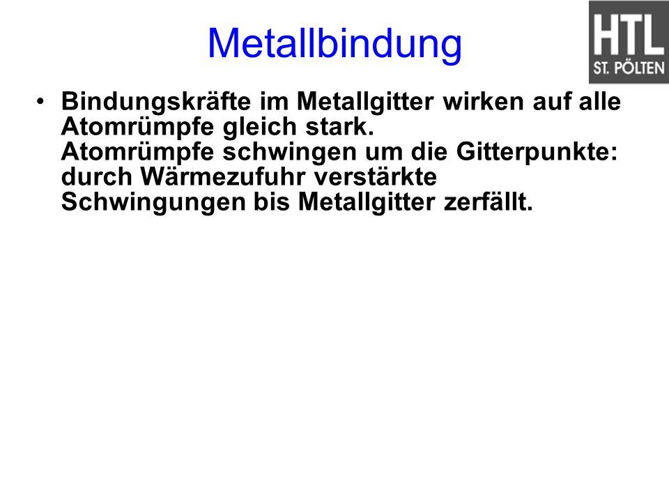 Metallbindung Bindungskräfte im Metallgitter wirken auf alle Atomrümpfe gleich stark. Atomrümpfe schwingen um die Gitterpunkte: durch Wärmezufuhr vers