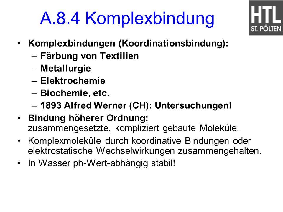 A.8.4 Komplexbindung Komplexbindungen (Koordinationsbindung): –Färbung von Textilien –Metallurgie –Elektrochemie –Biochemie, etc. –1893 Alfred Werner