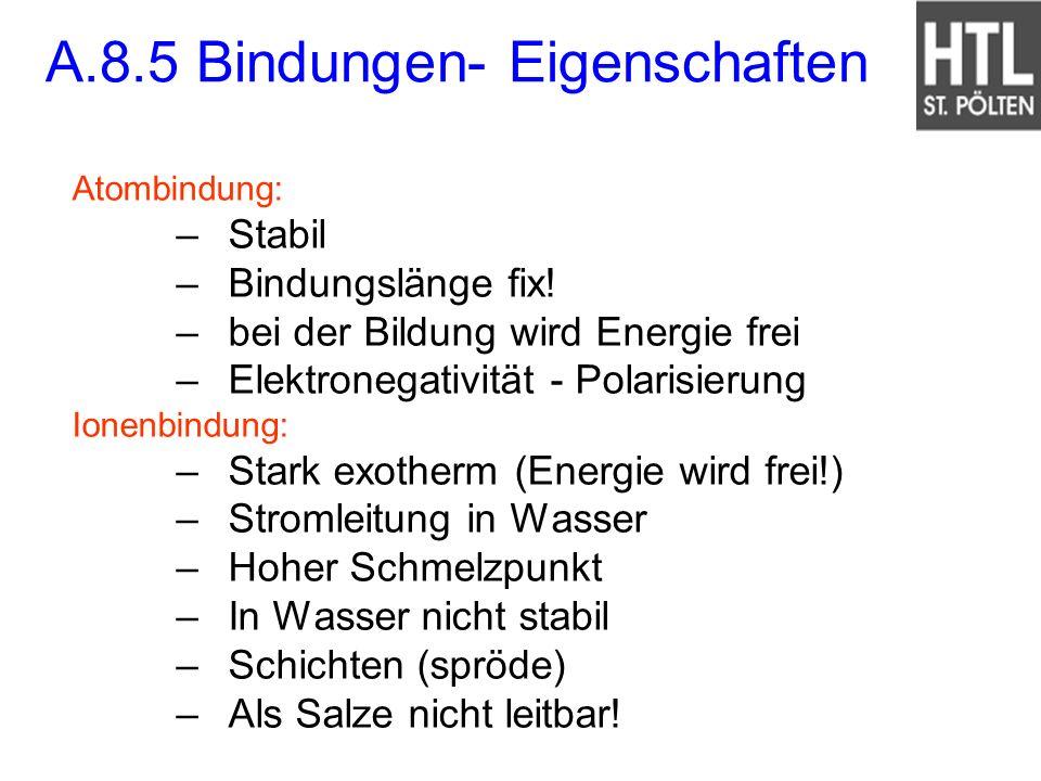A.8.5 Bindungen- Eigenschaften Atombindung: –Stabil –Bindungslänge fix! –bei der Bildung wird Energie frei –Elektronegativität - Polarisierung Ionenbi