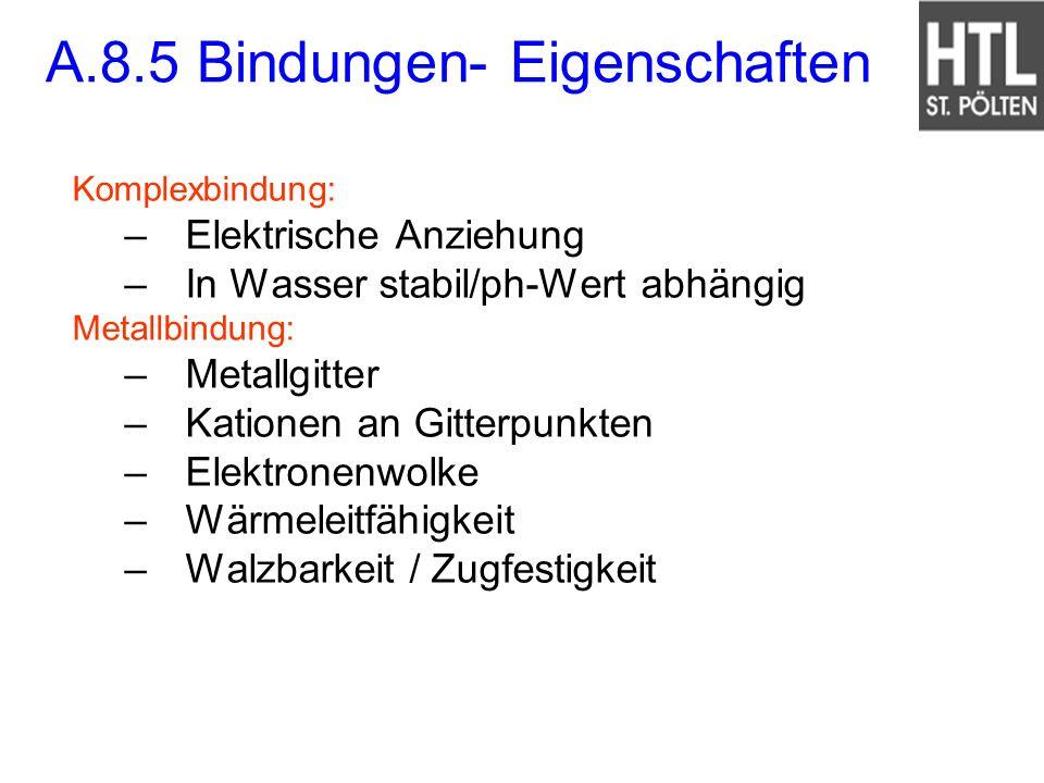 A.8.5 Bindungen- Eigenschaften Komplexbindung: –Elektrische Anziehung –In Wasser stabil/ph-Wert abhängig Metallbindung: –Metallgitter –Kationen an Git