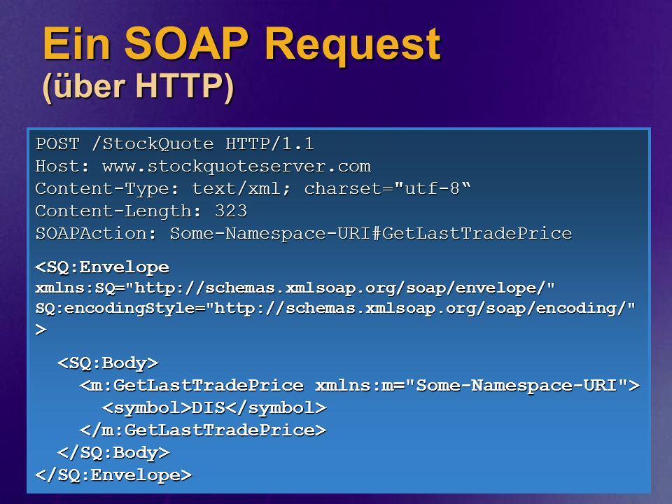 Ein SOAP Request (über HTTP) POST /StockQuote HTTP/1.1 Host: www.stockquoteserver.com Content-Type: text/xml; charset=