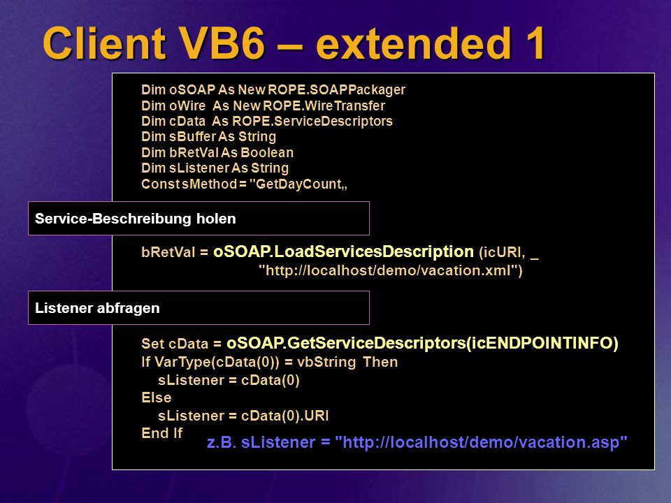 Client VB6 – extended 1 Dim oSOAP As New ROPE.SOAPPackager Dim oWire As New ROPE.WireTransfer Dim cData As ROPE.ServiceDescriptors Dim sBuffer As Stri