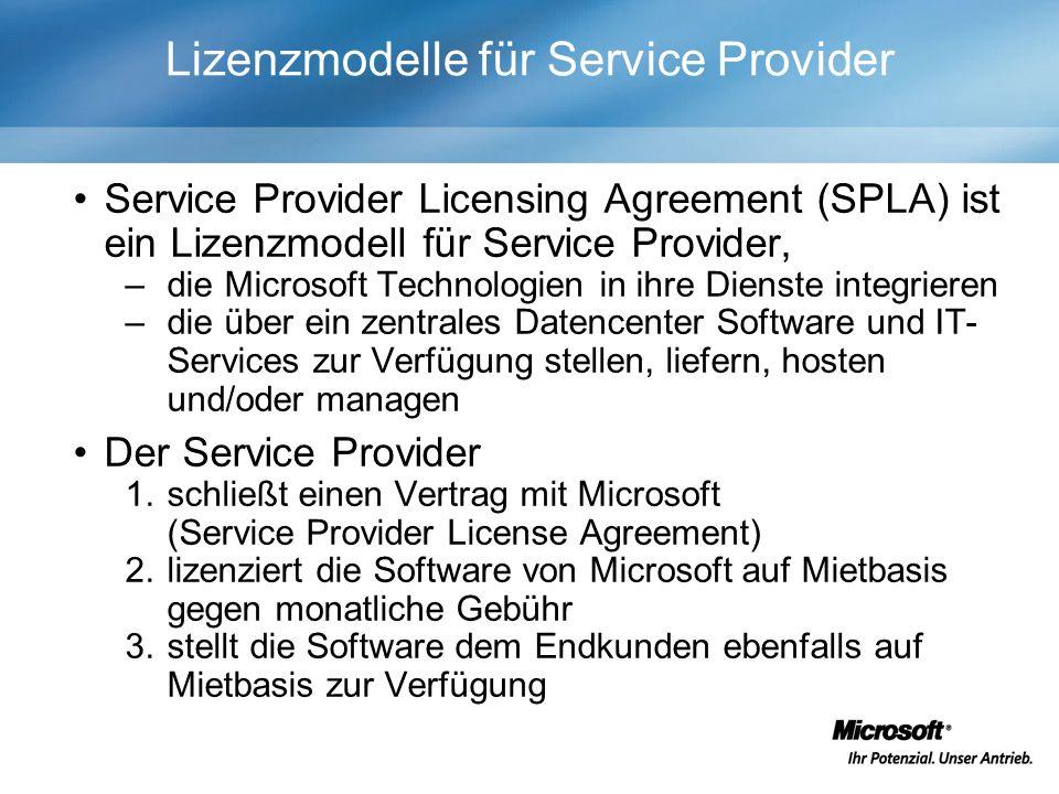 Lizenzmodelle für Service Provider Service Provider Licensing Agreement (SPLA) ist ein Lizenzmodell für Service Provider, –die Microsoft Technologien in ihre Dienste integrieren –die über ein zentrales Datencenter Software und IT- Services zur Verfügung stellen, liefern, hosten und/oder managen Der Service Provider 1.schließt einen Vertrag mit Microsoft (Service Provider License Agreement) 2.lizenziert die Software von Microsoft auf Mietbasis gegen monatliche Gebühr 3.stellt die Software dem Endkunden ebenfalls auf Mietbasis zur Verfügung