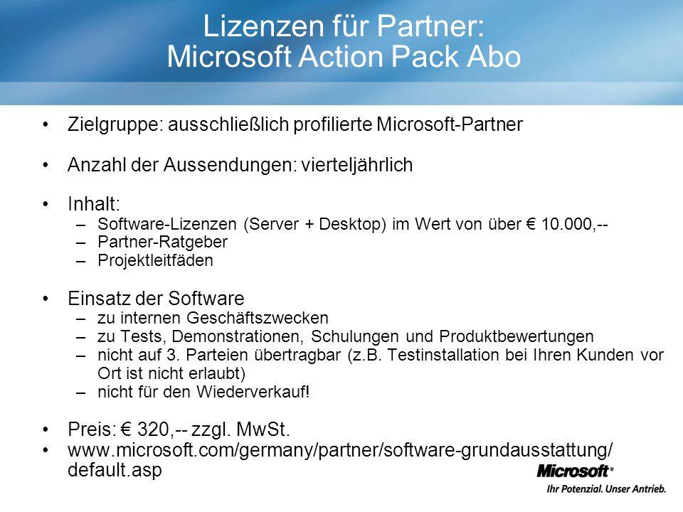 Lizenzen für Partner: Microsoft Action Pack Abo Zielgruppe: ausschließlich profilierte Microsoft-Partner Anzahl der Aussendungen: vierteljährlich Inhalt: –Software-Lizenzen (Server + Desktop) im Wert von über 10.000,-- –Partner-Ratgeber –Projektleitfäden Einsatz der Software –zu internen Geschäftszwecken –zu Tests, Demonstrationen, Schulungen und Produktbewertungen –nicht auf 3.