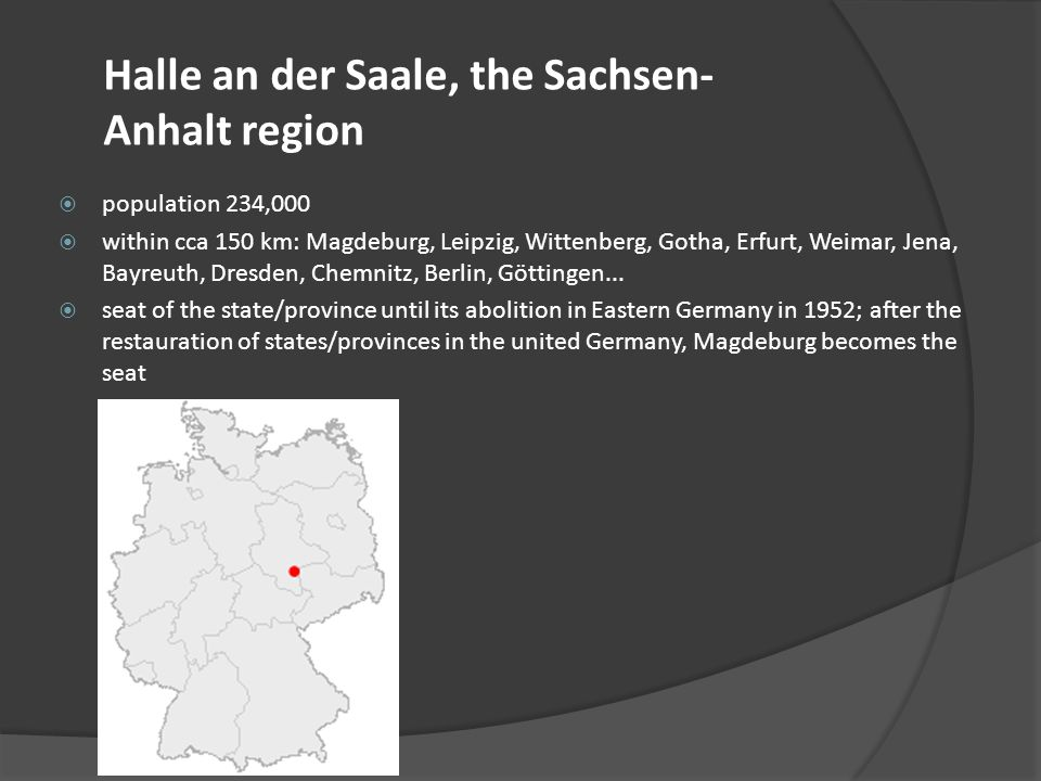 first mention of the city in 806 (a possible root: the pre-Germanic word Halle meaning salt) university since 1694 (today: Martin Luther University at Halle- Wittenberg) The seat of German national academy of sciences (Leopoldina) originating from Halle: Georg Friedrich Händel, Hans-Dietrich Genscher etc.