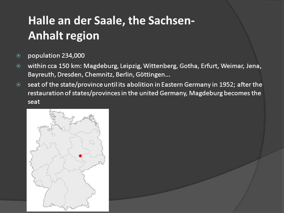 Halle an der Saale, the Sachsen- Anhalt region population 234,000 within cca 150 km: Magdeburg, Leipzig, Wittenberg, Gotha, Erfurt, Weimar, Jena, Bayr