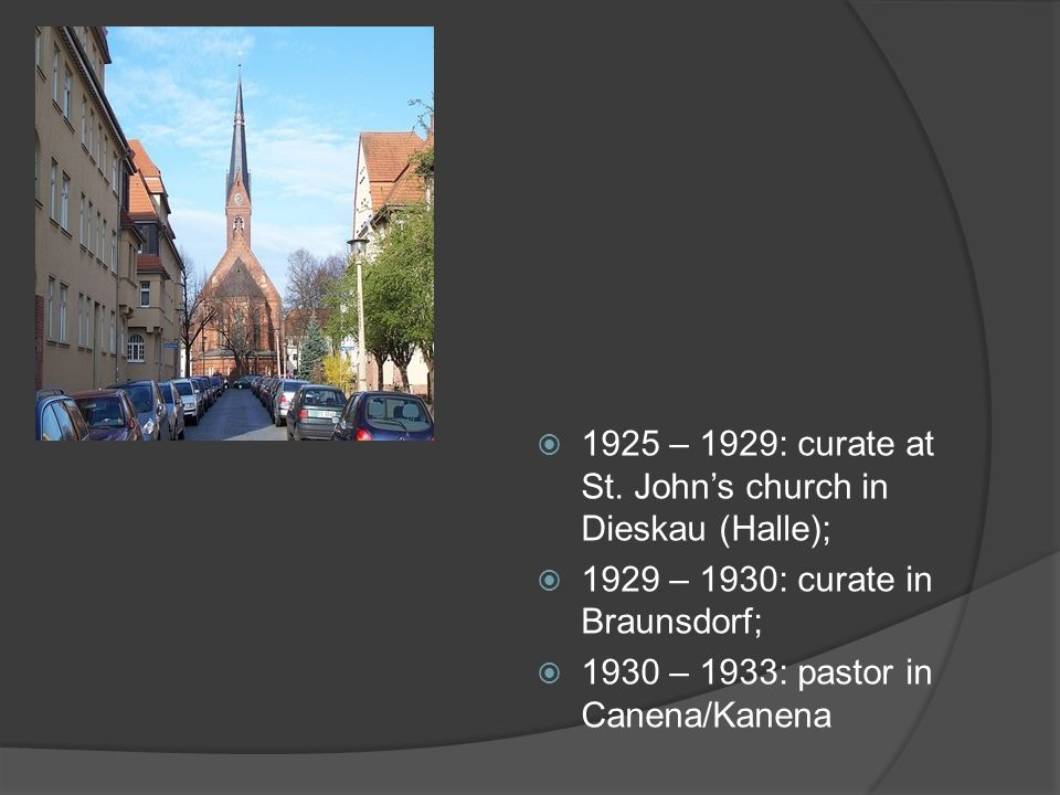1925 – 1929: curate at St. Johns church in Dieskau (Halle); 1929 – 1930: curate in Braunsdorf; 1930 – 1933: pastor in Canena/Kanena