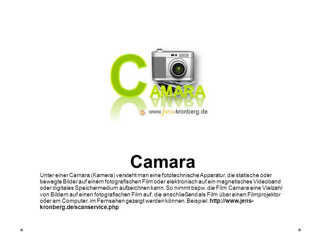 Camara Unter einer Camara (Kamera) versteht man eine fototechnische Apparatur, die statische oder bewegte Bilder auf einem fotografischen Film oder el