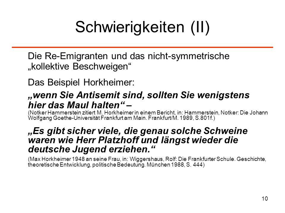 10 Schwierigkeiten (II) Die Re-Emigranten und das nicht-symmetrische kollektive Beschweigen Das Beispiel Horkheimer: wenn Sie Antisemit sind, sollten