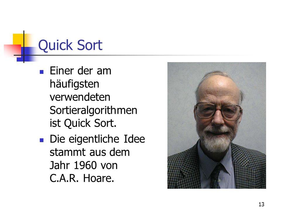 13 Quick Sort Einer der am häufigsten verwendeten Sortieralgorithmen ist Quick Sort. Die eigentliche Idee stammt aus dem Jahr 1960 von C.A.R. Hoare.