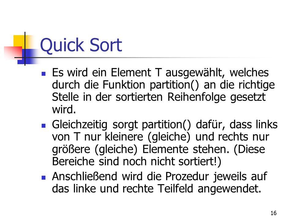 16 Quick Sort Es wird ein Element T ausgewählt, welches durch die Funktion partition() an die richtige Stelle in der sortierten Reihenfolge gesetzt wi