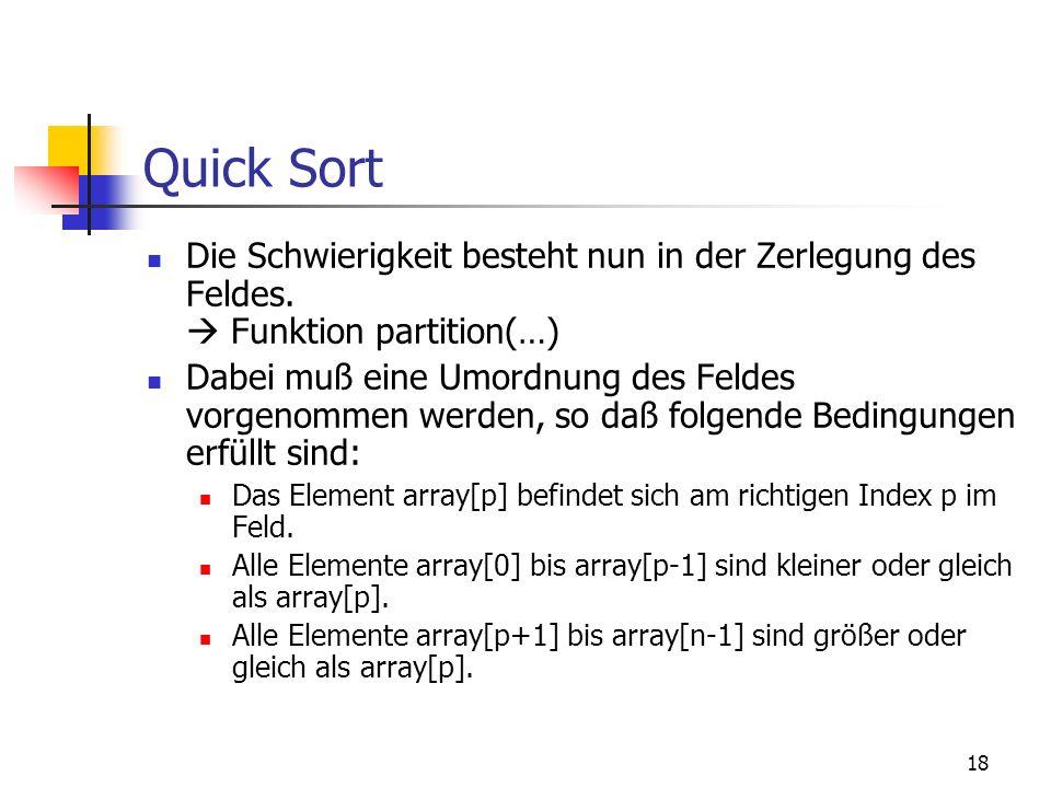 18 Quick Sort Die Schwierigkeit besteht nun in der Zerlegung des Feldes. Funktion partition(…) Dabei muß eine Umordnung des Feldes vorgenommen werden,