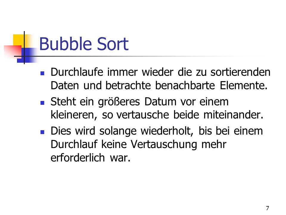 7 Bubble Sort Durchlaufe immer wieder die zu sortierenden Daten und betrachte benachbarte Elemente. Steht ein größeres Datum vor einem kleineren, so v