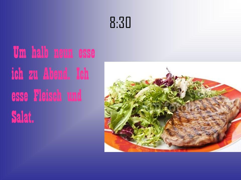 8:30 Um halb neun esse ich zu Abend. Ich esse Fleisch und Salat.