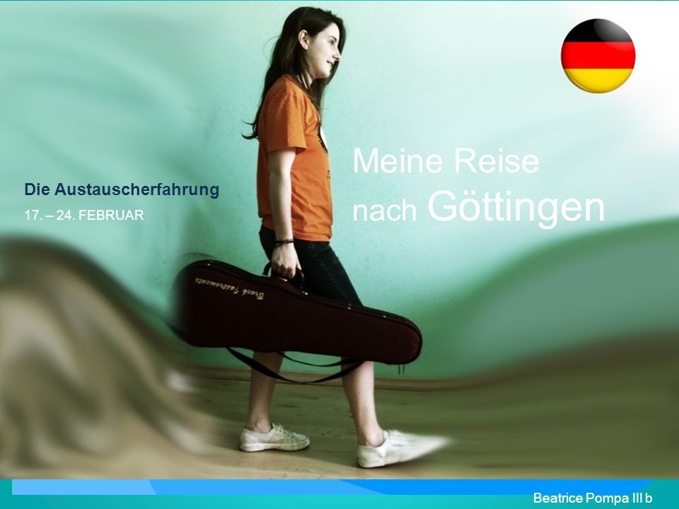 Meine Reise nach Göttingen Beatrice Pompa III b Die Austauscherfahrung 17. – 24. FEBRUAR
