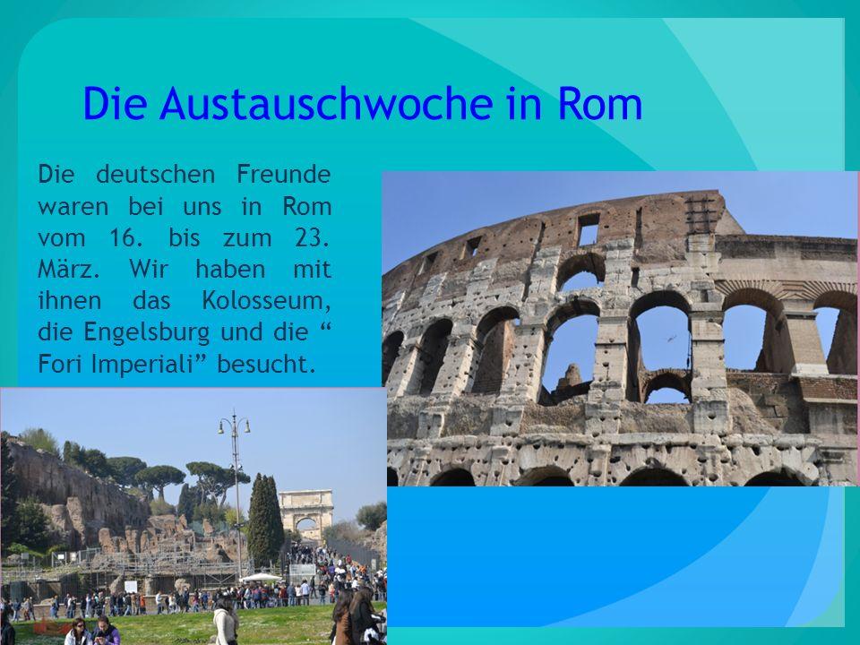 Die Austauschwoche in Rom Die deutschen Freunde waren bei uns in Rom vom 16. bis zum 23. März. Wir haben mit ihnen das Kolosseum, die Engelsburg und d