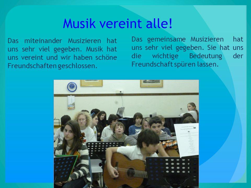 Musik vereint alle! Das miteinander Musizieren hat uns sehr viel gegeben. Musik hat uns vereint und wir haben schöne Freundschaften geschlossen. Das g