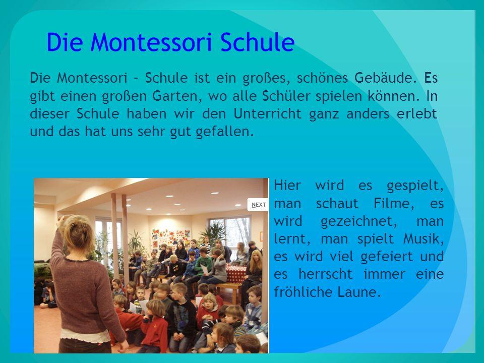 Die Montessori Schule Die Montessori – Schule ist ein großes, schönes Gebäude. Es gibt einen großen Garten, wo alle Schüler spielen können. In dieser