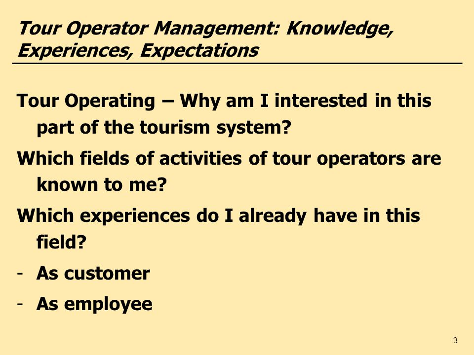 3 Tour Operator Management: Knowledge, Experiences, Expectations Tour Operating – Why am I interested in this part of the tourism system? Which fields
