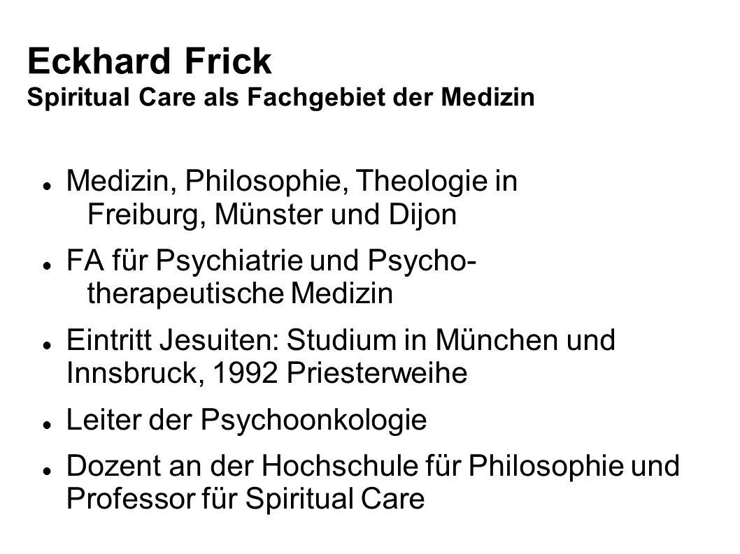 Eckhard Frick Spiritual Care als Fachgebiet der Medizin Medizin, Philosophie, Theologie in Freiburg, Münster und Dijon FA für Psychiatrie und Psycho-